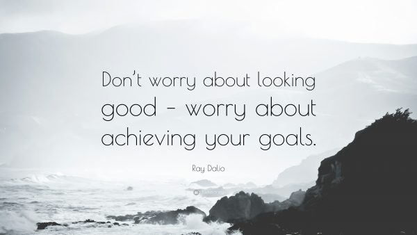 Don't worry about looking good. Worry about achieving your goals